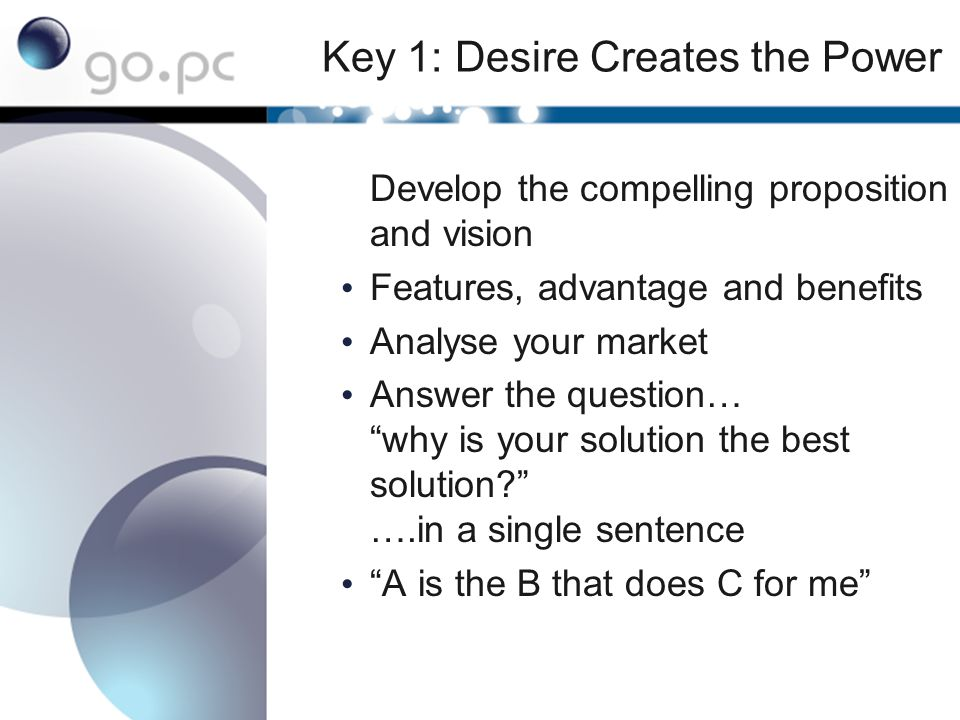 Key 1: Desire Creates the Power Develop the compelling proposition and vision Features, advantage and benefits Analyse your market Answer the question… why is your solution the best solution ….in a single sentence A is the B that does C for me