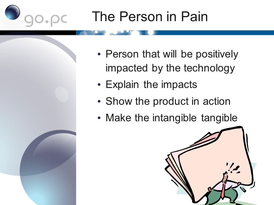 The Person in Power Will have more strategic perspective Will also have a good sense of how to make this work and potential pitfalls You may not meet them until your final pitch You can only build rapport during the presentation They assess whether their Person in Pain trusts you