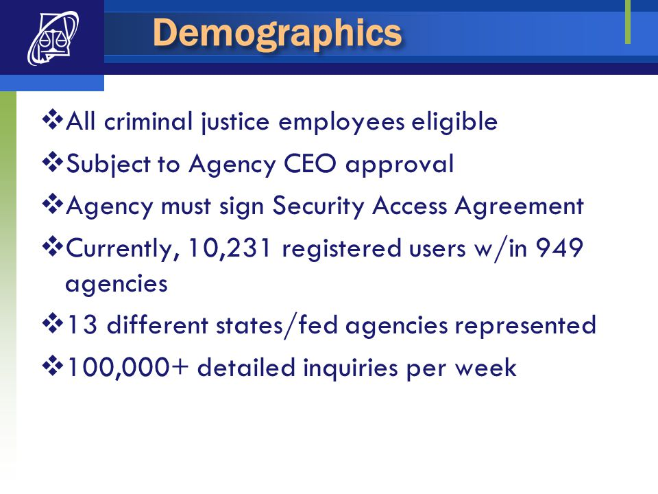  All criminal justice employees eligible  Subject to Agency CEO approval  Agency must sign Security Access Agreement  Currently, 10,231 registered