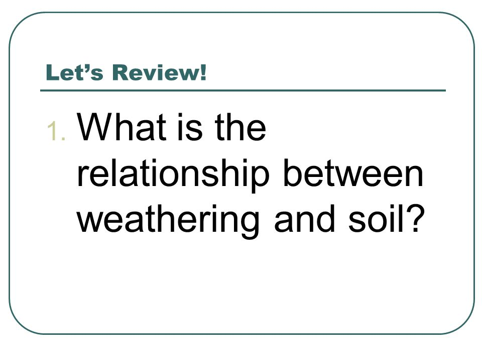 Let's Review! 1. What is the relationship between weathering and soil?