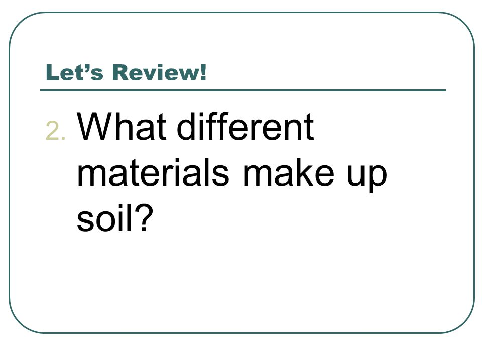 Let's Review! 2. What different materials make up soil?