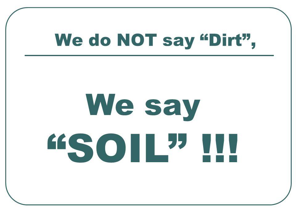 """We do NOT say """"Dirt"""", We say """"SOIL"""" !!!"""