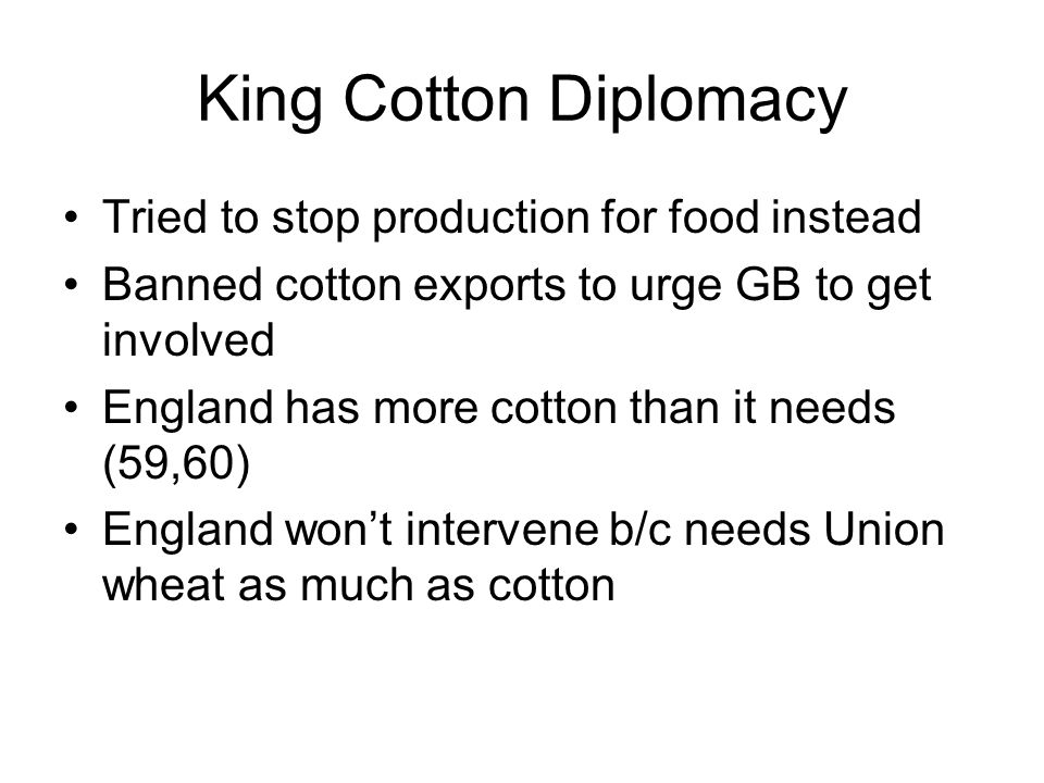 King Cotton Diplomacy Tried to stop production for food instead Banned cotton exports to urge GB to get involved England has more cotton than it needs (59,60) England won't intervene b/c needs Union wheat as much as cotton
