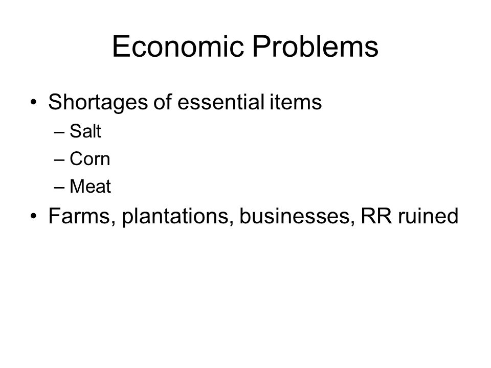 Economic Problems Shortages of essential items –Salt –Corn –Meat Farms, plantations, businesses, RR ruined