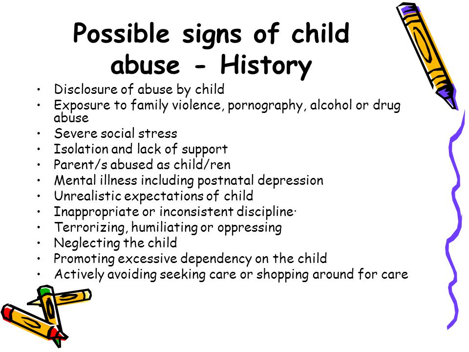 Possible signs of child abuse - History Disclosure of abuse by child Exposure to family violence, pornography, alcohol or drug abuse Severe social stress Isolation and lack of support Parent/s abused as child/ren Mental illness including postnatal depression Unrealistic expectations of child Inappropriate or inconsistent discipline· Terrorizing, humiliating or oppressing Neglecting the child Promoting excessive dependency on the child Actively avoiding seeking care or shopping around for care