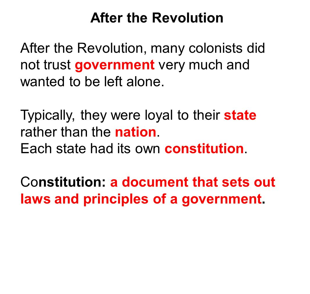 After the Revolution After the Revolution, many colonists did not trust government very much and wanted to be left alone.