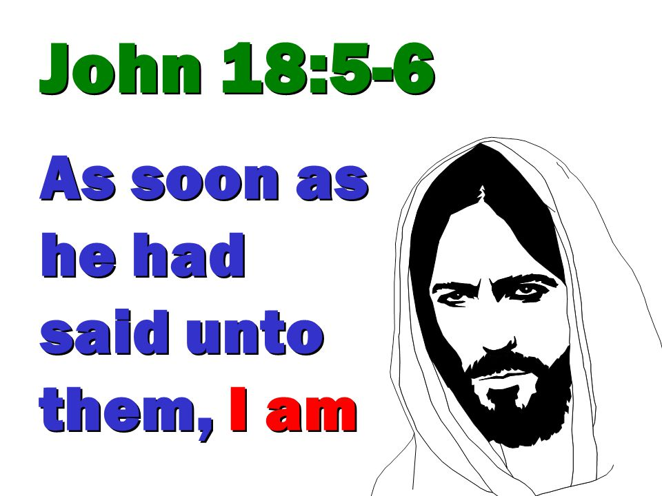 John 18:5-6 As soon as he had said unto them, I am John 18:5-6 As soon as he had said unto them, I am
