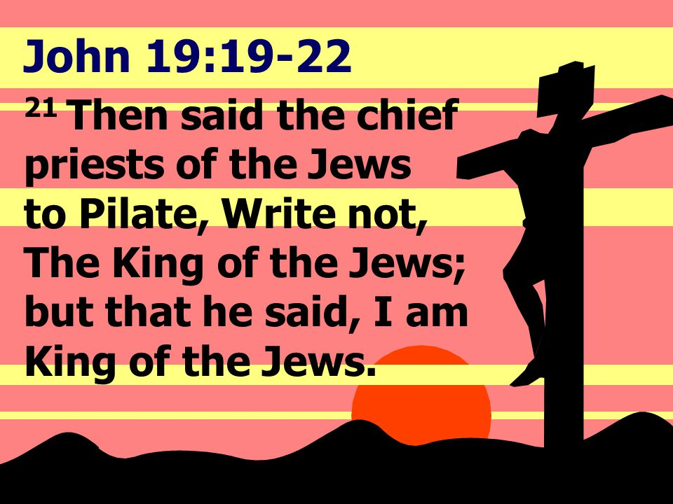 John 19:19-22 21 Then said the chief priests of the Jews to Pilate, Write not, The King of the Jews; but that he said, I am King of the Jews.