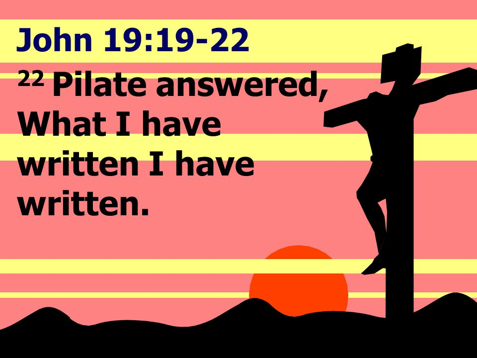John 19:19-22 22 Pilate answered, What I have written I have written.