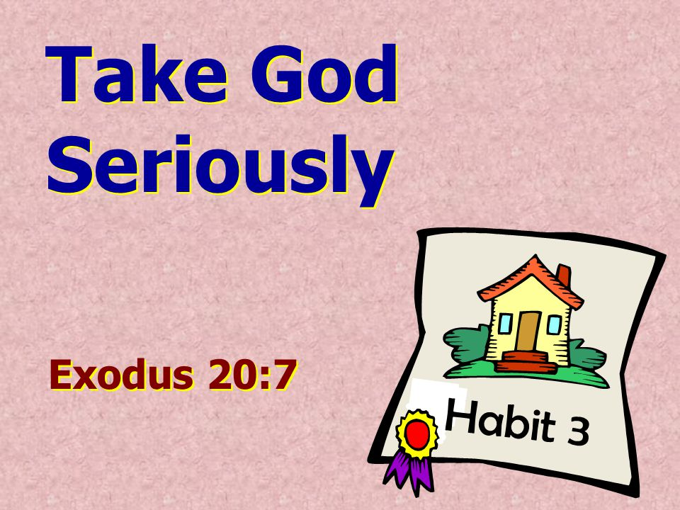 Habit 3 Take God Seriously Take God Seriously Exodus 20:7