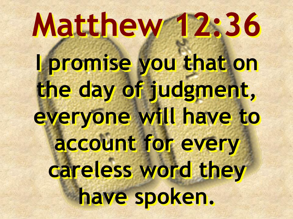 Matthew 12:36 I promise you that on the day of judgment, everyone will have to account for every careless word they have spoken.