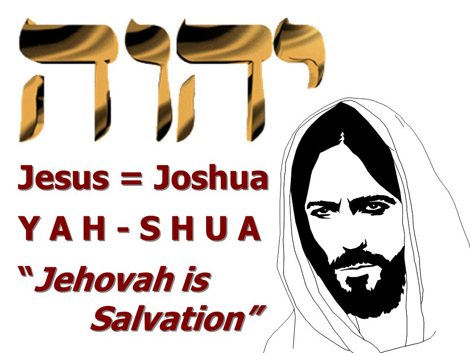 Jesus = Joshua Y A H - S H U A Jehovah is Salvation Jesus = Joshua Y A H - S H U A Jehovah is Salvation