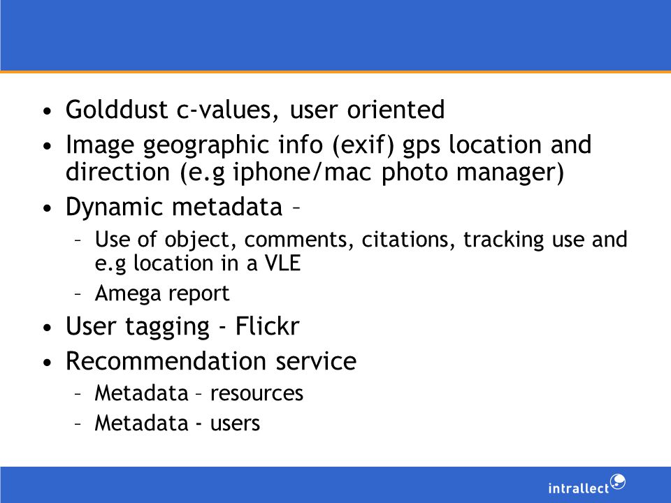 Golddust c-values, user oriented Image geographic info (exif) gps location and direction (e.g iphone/mac photo manager) Dynamic metadata – –Use of object, comments, citations, tracking use and e.g location in a VLE –Amega report User tagging - Flickr Recommendation service –Metadata – resources –Metadata - users