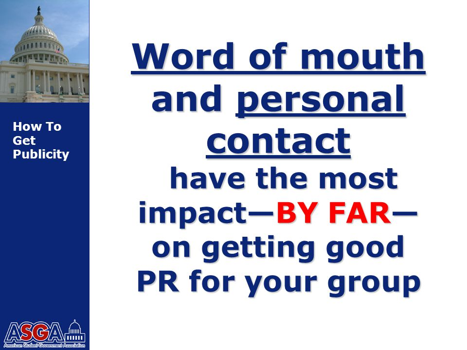 How To Get Publicity Word of mouth and personal contact have the most impact—BY FAR— on getting good PR for your group