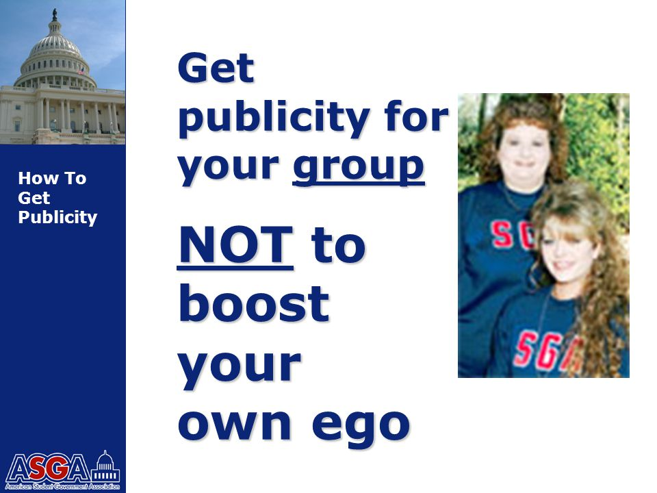 How To Get Publicity Get publicity for your group NOT to boost your own ego