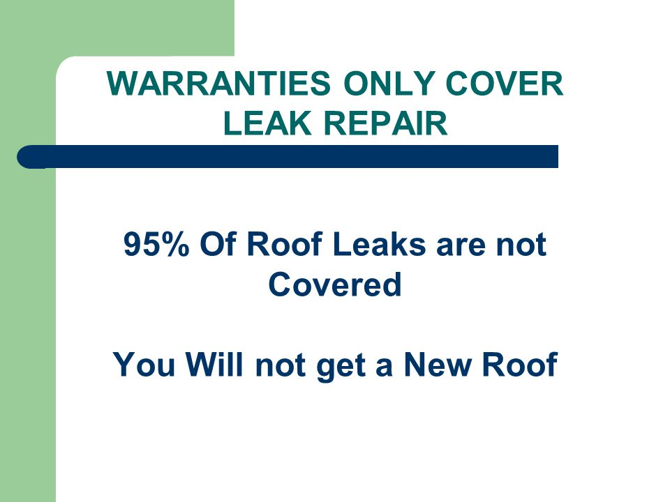 WARRANTIES ONLY COVER LEAK REPAIR 95% Of Roof Leaks are not Covered You Will not get a New Roof