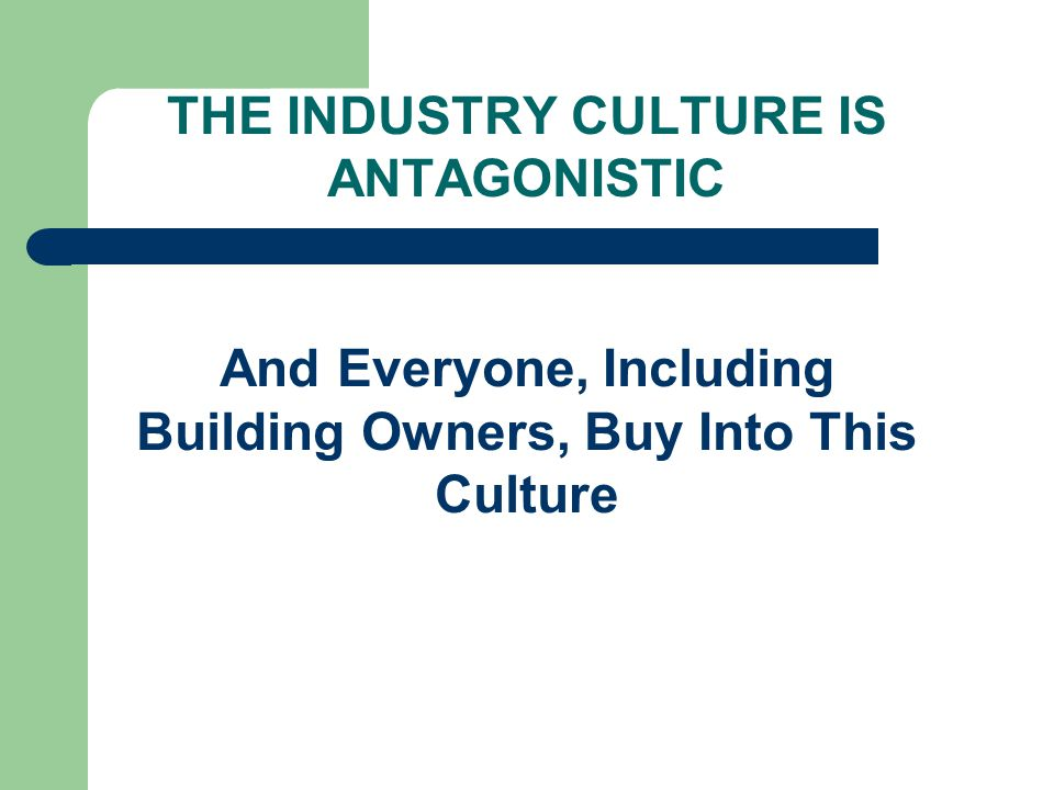 THE INDUSTRY CULTURE IS ANTAGONISTIC And Everyone, Including Building Owners, Buy Into This Culture