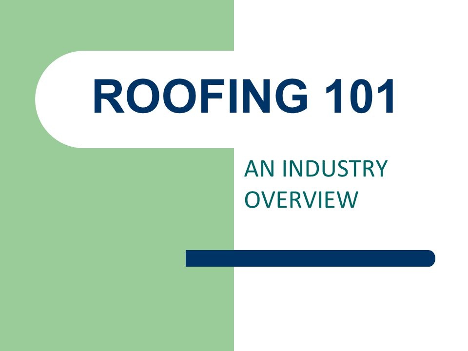 ROOFING 101 AN INDUSTRY OVERVIEW