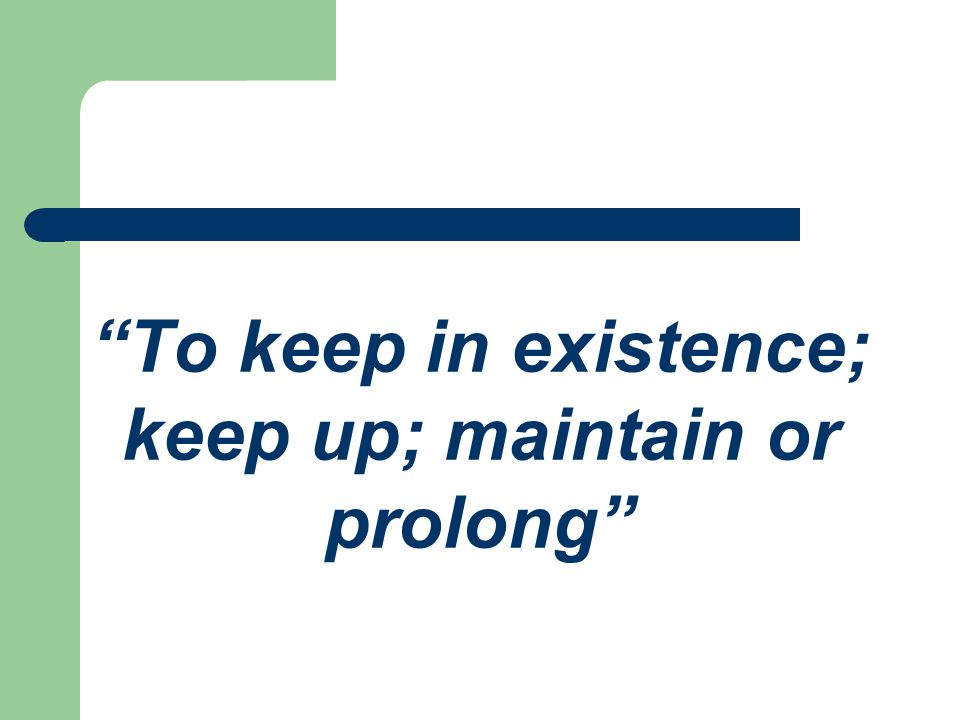 To keep in existence; keep up; maintain or prolong
