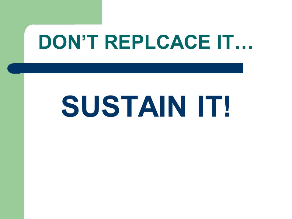 DON'T REPLCACE IT… SUSTAIN IT!