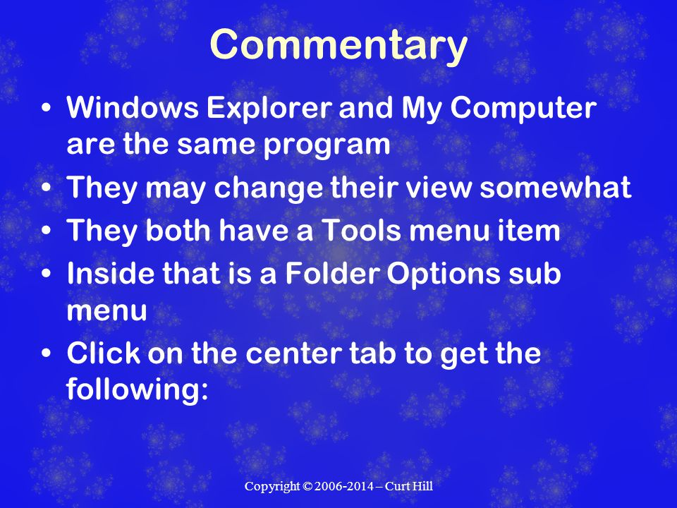 Commentary Windows Explorer and My Computer are the same program They may change their view somewhat They both have a Tools menu item Inside that is a Folder Options sub menu Click on the center tab to get the following: Copyright © 2006-2014 – Curt Hill
