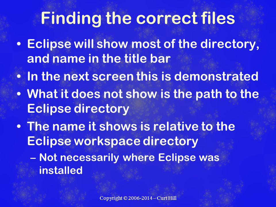 Finding the correct files Eclipse will show most of the directory, and name in the title bar In the next screen this is demonstrated What it does not show is the path to the Eclipse directory The name it shows is relative to the Eclipse workspace directory –Not necessarily where Eclipse was installed Copyright © 2006-2014 – Curt Hill