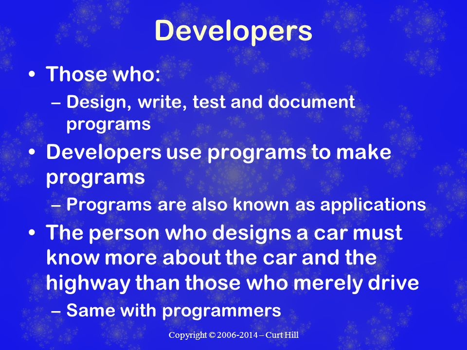 Developers Those who: –Design, write, test and document programs Developers use programs to make programs –Programs are also known as applications The person who designs a car must know more about the car and the highway than those who merely drive –Same with programmers Copyright © 2006-2014 – Curt Hill