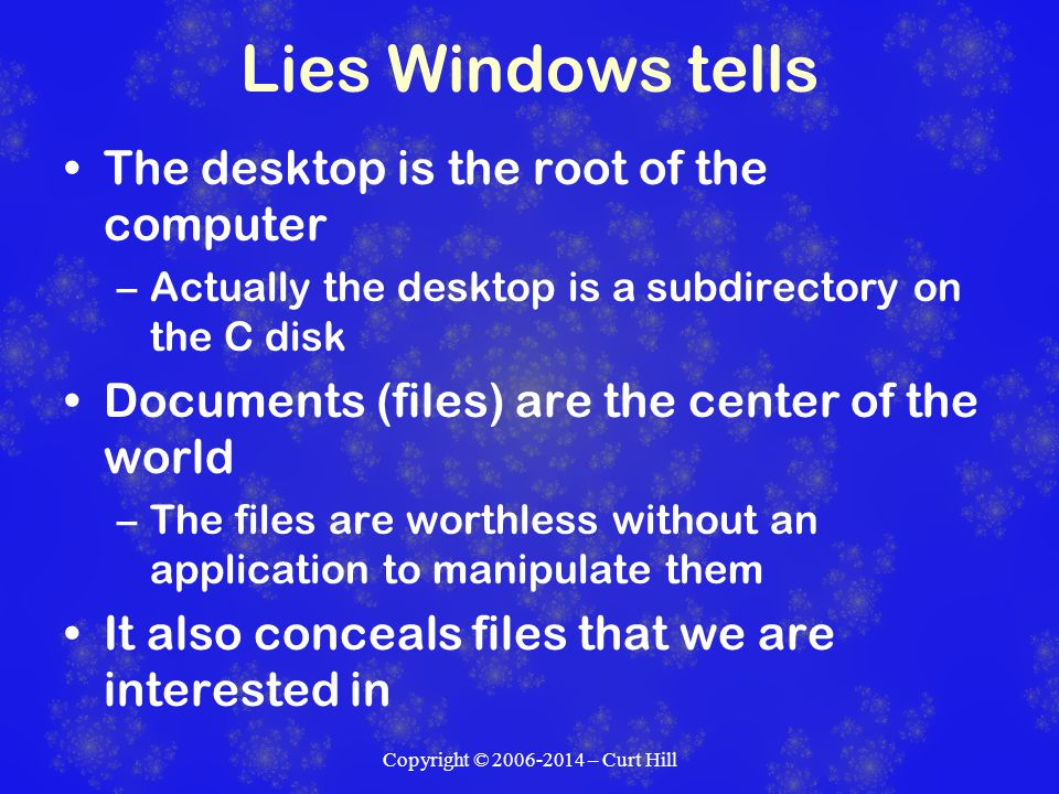 Lies Windows tells The desktop is the root of the computer –Actually the desktop is a subdirectory on the C disk Documents (files) are the center of the world –The files are worthless without an application to manipulate them It also conceals files that we are interested in Copyright © 2006-2014 – Curt Hill