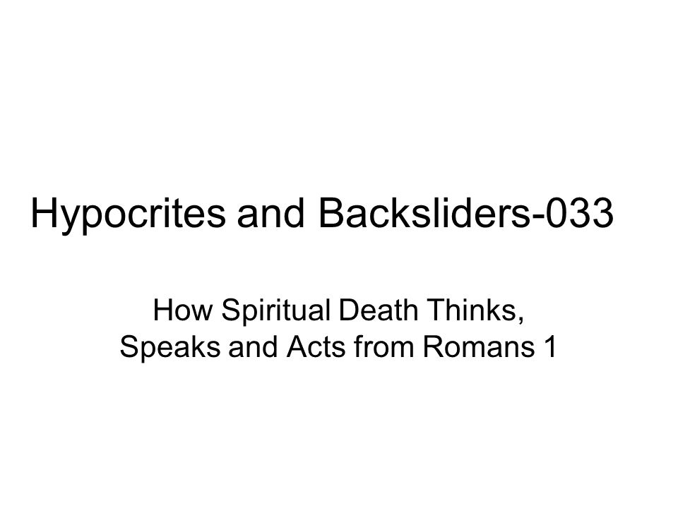 Hypocrites and Backsliders-033 How Spiritual Death Thinks, Speaks and Acts from Romans 1
