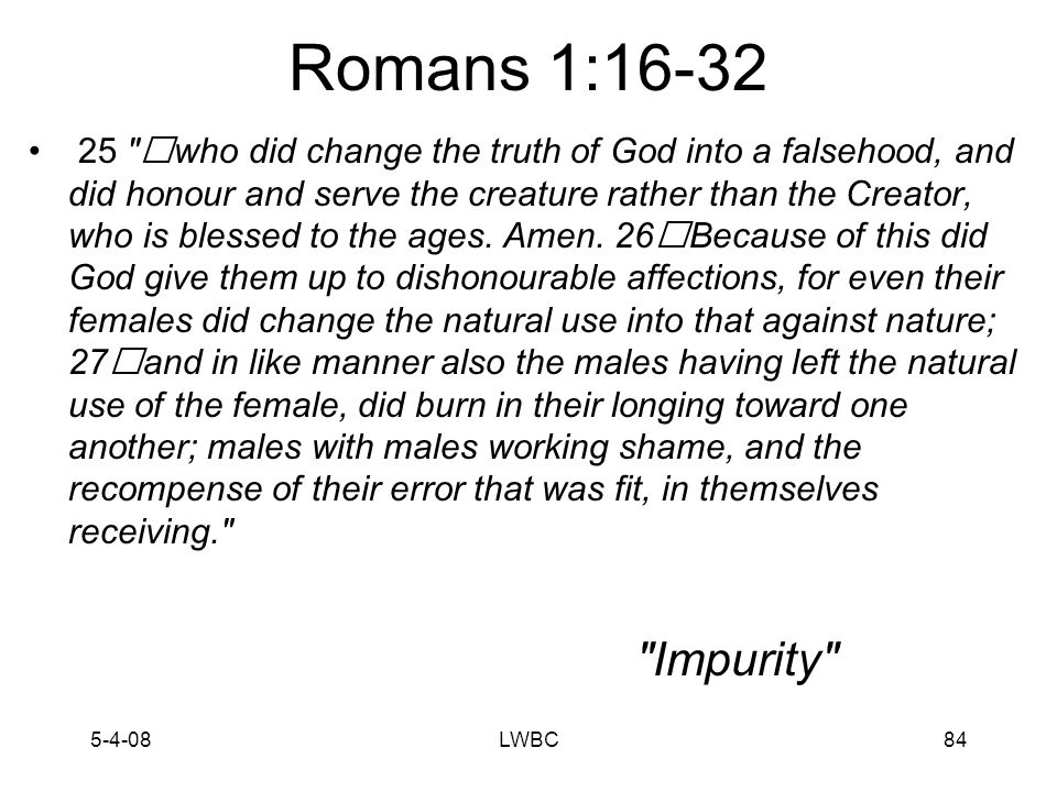 5-4-08LWBC83 Romans 1:16-32 24 to uncleanness, to dishonour their bodies among themselves; Okay, how about this phrase.