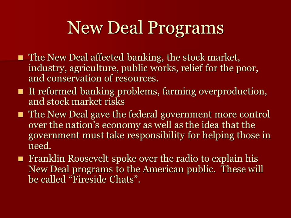 New Deal Programs The New Deal affected banking, the stock market, industry, agriculture, public works, relief for the poor, and conservation of resou