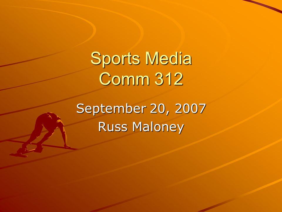 Sports Media Comm 312 September 20, 2007 Russ Maloney
