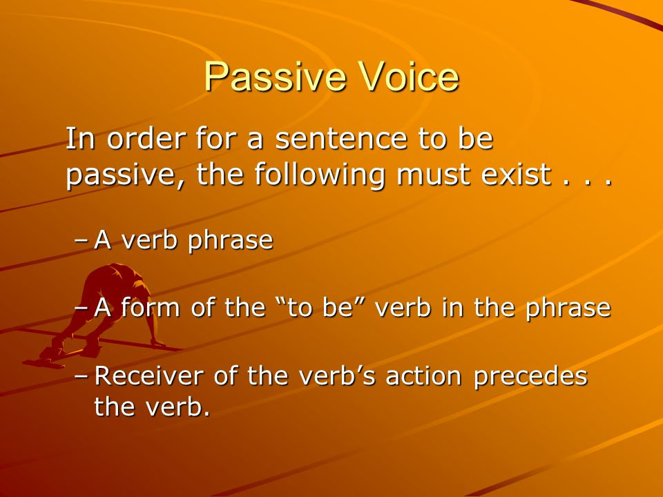 Passive Voice In order for a sentence to be passive, the following must exist...