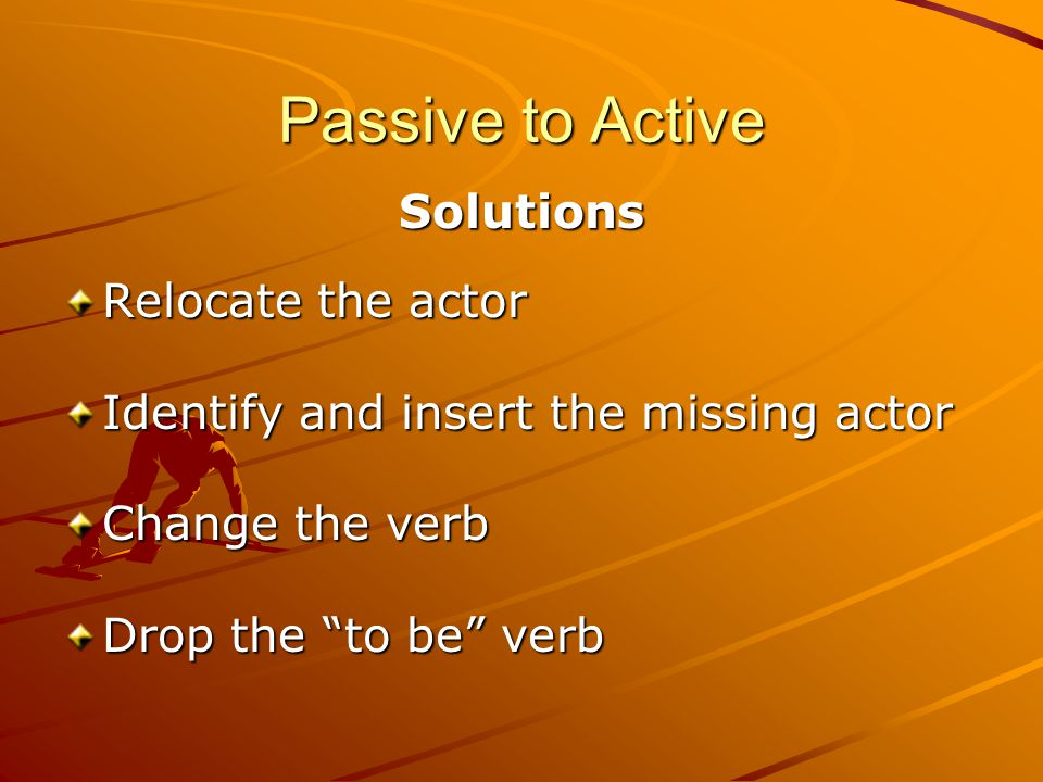 Passive to Active Solutions Relocate the actor Identify and insert the missing actor Change the verb Drop the to be verb