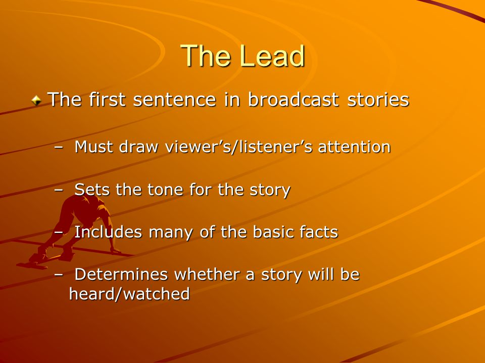 The Lead The first sentence in broadcast stories – Must draw viewer's/listener's attention – Sets the tone for the story – Includes many of the basic facts – Determines whether a story will be heard/watched