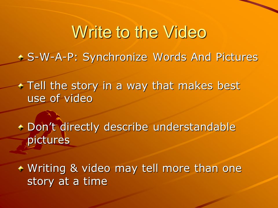 Write to the Video S-W-A-P: Synchronize Words And Pictures Tell the story in a way that makes best use of video Don't directly describe understandable pictures Writing & video may tell more than one story at a time