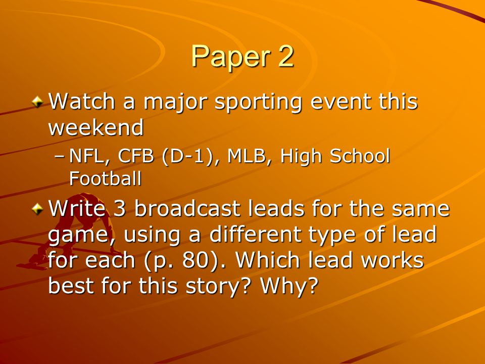 Paper 2 Watch a major sporting event this weekend –NFL, CFB (D-1), MLB, High School Football Write 3 broadcast leads for the same game, using a different type of lead for each (p.