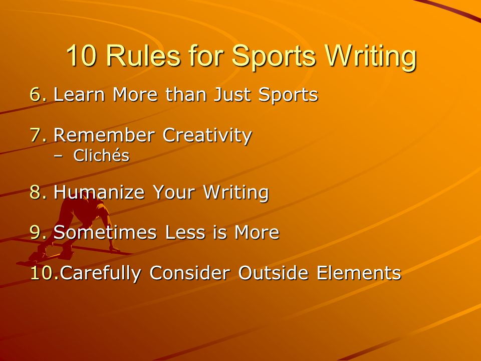 10 Rules for Sports Writing 6.Learn More than Just Sports 7.Remember Creativity –Clichés 8.Humanize Your Writing 9.Sometimes Less is More 10.Carefully Consider Outside Elements