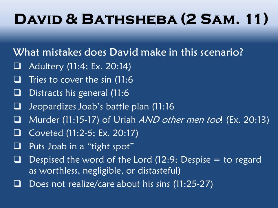 David & Bathsheba (2 Sam. 11) What mistakes does David make in this scenario?  Adultery (11:4; Ex. 20:14)  Tries to cover the sin (11:6  Distracts