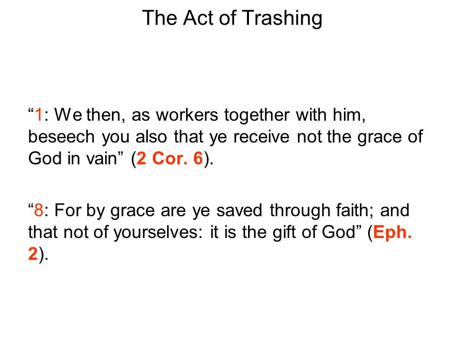 The Act of Trashing 1: We then, as workers together with him, beseech you also that ye receive not the grace of God in vain (2 Cor.