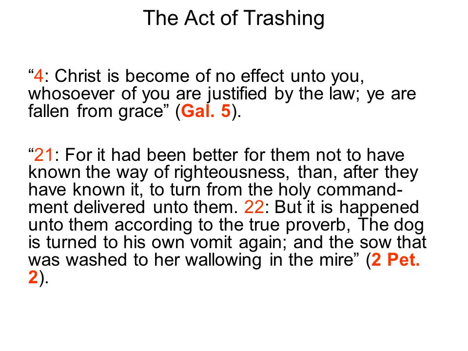 The Act of Trashing 4: Christ is become of no effect unto you, whosoever of you are justified by the law; ye are fallen from grace (Gal.