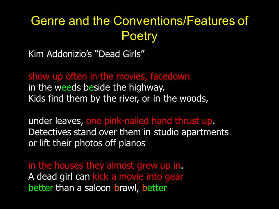 Genre and the Conventions/Features of Poetry Kim Addonizio's Dead Girls show up often in the movies, facedown in the weeds beside the highway.