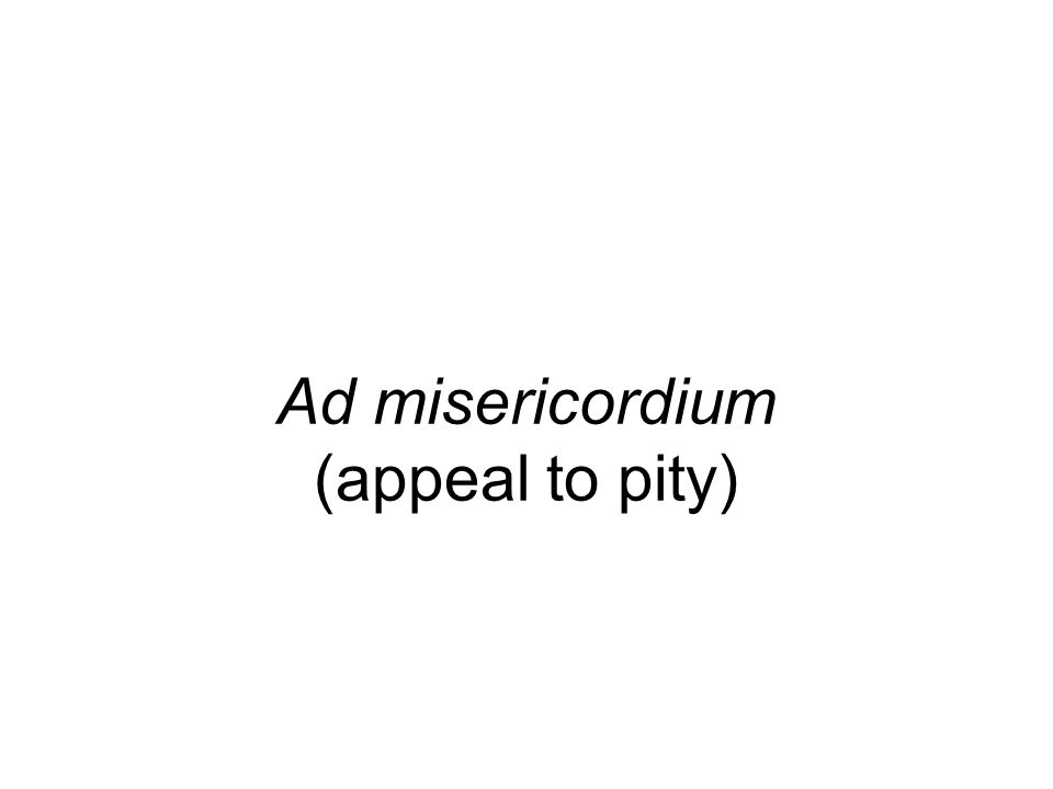 Ad misericordium (appeal to pity)