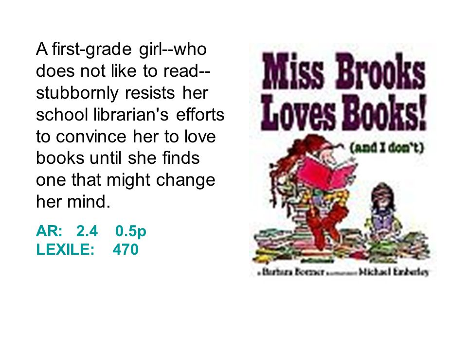 A first-grade girl--who does not like to read-- stubbornly resists her school librarian s efforts to convince her to love books until she finds one that might change her mind.