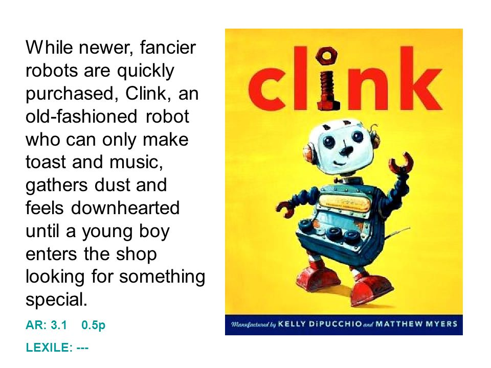 While newer, fancier robots are quickly purchased, Clink, an old-fashioned robot who can only make toast and music, gathers dust and feels downhearted until a young boy enters the shop looking for something special.