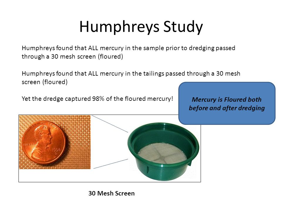 Humphreys Study Humphreys found that ALL mercury in the sample prior to dredging passed through a 30 mesh screen (floured) Humphreys found that ALL mercury in the tailings passed through a 30 mesh screen (floured) Yet the dredge captured 98% of the floured mercury.