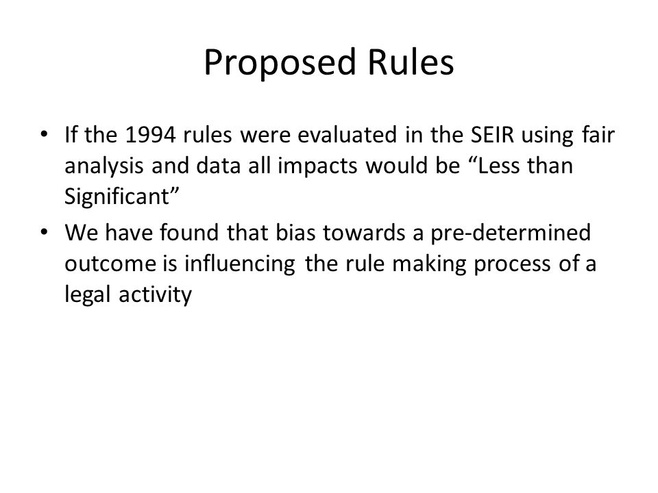 Proposed Rules If the 1994 rules were evaluated in the SEIR using fair analysis and data all impacts would be Less than Significant We have found that bias towards a pre-determined outcome is influencing the rule making process of a legal activity