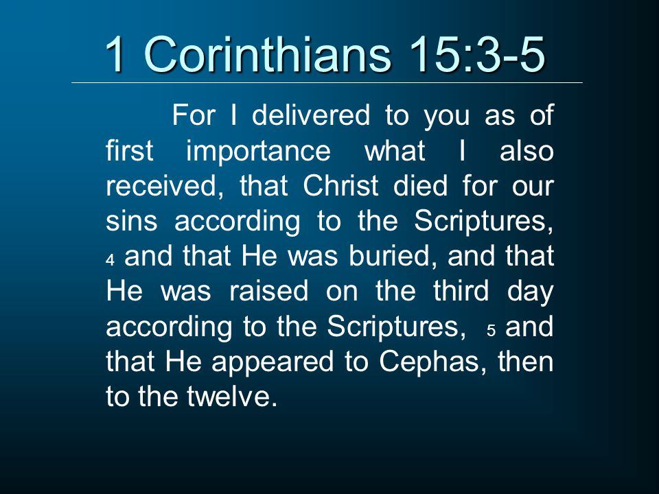 1 Corinthians 15:3-5 For I delivered to you as of first importance what I also received, that Christ died for our sins according to the Scriptures, 4 and that He was buried, and that He was raised on the third day according to the Scriptures, 5 and that He appeared to Cephas, then to the twelve.