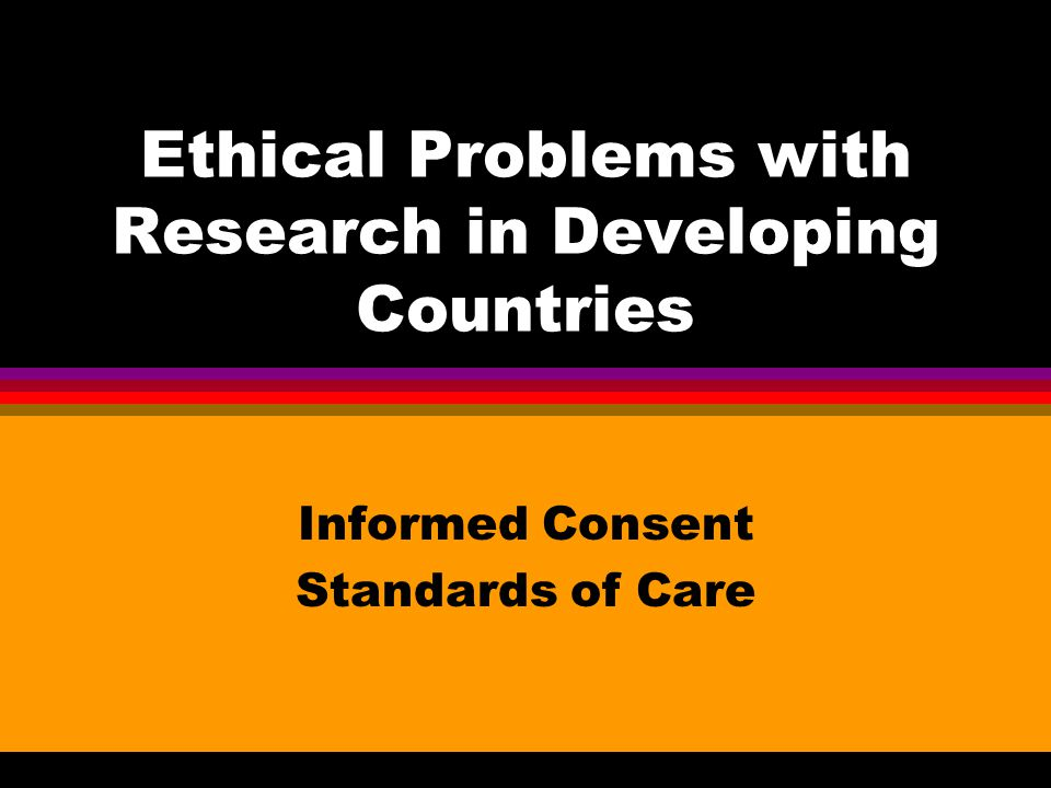 Ethical Problems with Research in Developing Countries Informed Consent Standards of Care