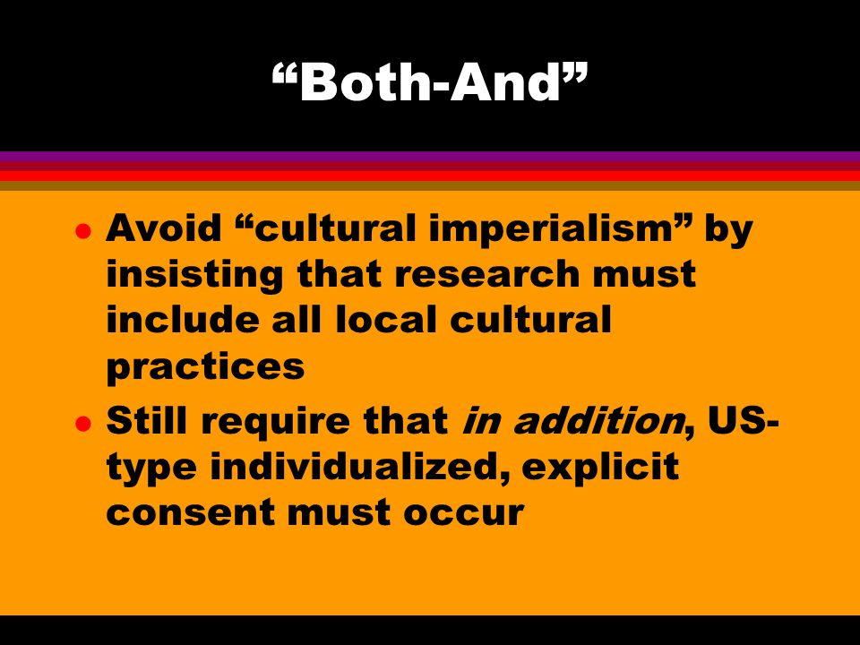Both-And l Avoid cultural imperialism by insisting that research must include all local cultural practices l Still require that in addition, US- type individualized, explicit consent must occur
